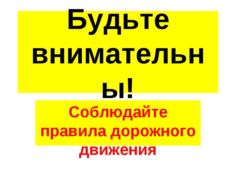 Будьте внимательны! Соблюдайте правила дорожного движения