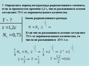 7. Определить период полураспада радиоактивного элемента, если за промежуток