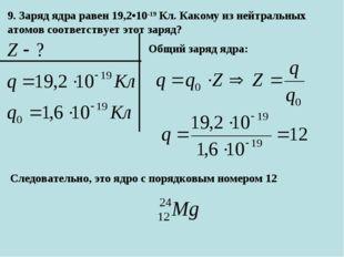 9. Заряд ядра равен 19,2•10-19Кл. Какому из нейтральных атомов соответствует