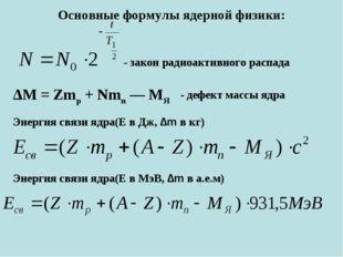 Основные формулы ядерной физики: Энергия связи ядра(Е в Дж, ∆m в кг) Энергия