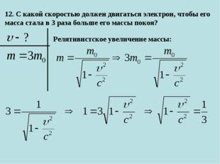12. С какой скоростью должен двигаться электрон, чтобы его масса стала в 3 ра