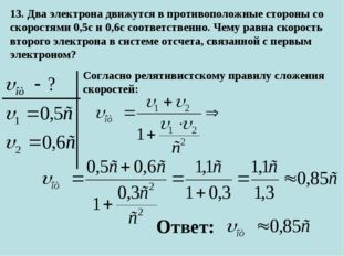 13. Два электрона движутся в противоположные стороны со скоростями 0,5с и 0,6