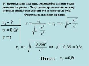 14. Время жизни частицы, покоящейся относительно ускорителя равно t. Чему рав