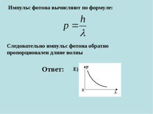 Импульс фотона вычисляют по формуле: Следовательно импульс фотона обратно про