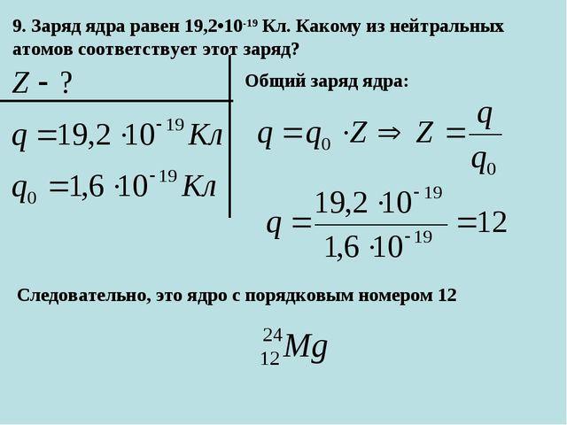 9. Заряд ядра равен 19,2•10-19Кл. Какому из нейтральных атомов соответствует...