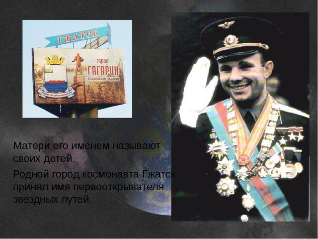 Матери его именем называют своих детей. Родной город космонавта Гжатск принял...