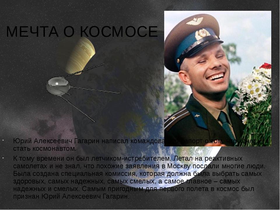 МЕЧТА О КОСМОСЕ Юрий Алексеевич Гагарин написал командованию рапорт о том, чт...