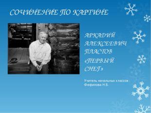 СОЧИНЕНИЕ ПО КАРТИНЕ АРКАДИЙ АЛЕКСЕЕВИЧ ПЛАСТОВ «ПЕРВЫЙ СНЕГ» Учитель начальн