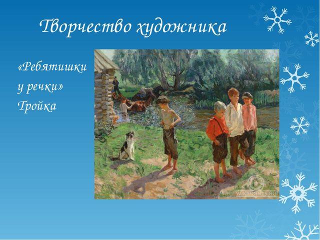 Творчество художника «Ребятишки у речки» Тройка