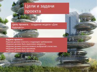 Цели и задачи проекта Цель проекта : создание модели «Дом будущего». Задачи