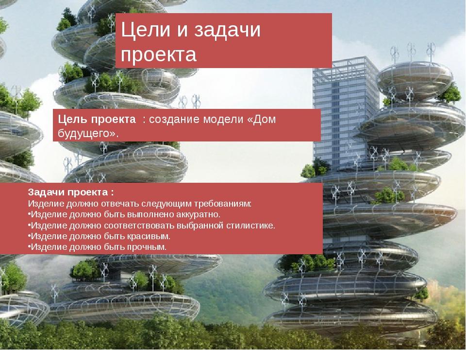 Цели и задачи проекта Цель проекта : создание модели «Дом будущего». Задачи...