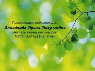 Презентацию подготовила: Астафьева Ирина Николаевна учитель начальных классов