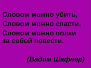 Словом можно убить, Словом можно спасти, Словом можно полки за собой повести.