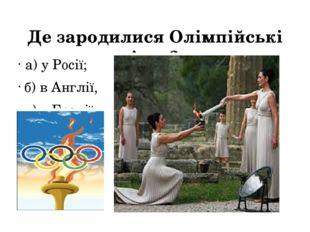 Де зародилися Олімпійські ігри? а) у Росії; б) в Англії, в) у Греції.