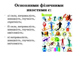 Основними фізичними якостями є: а) сила, витривалість, швидкість, гнучкість,