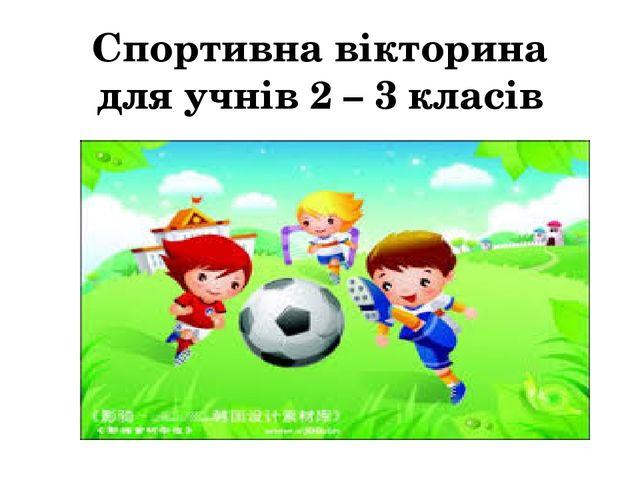 Спортивна вікторина для учнів 2 – 3 класів