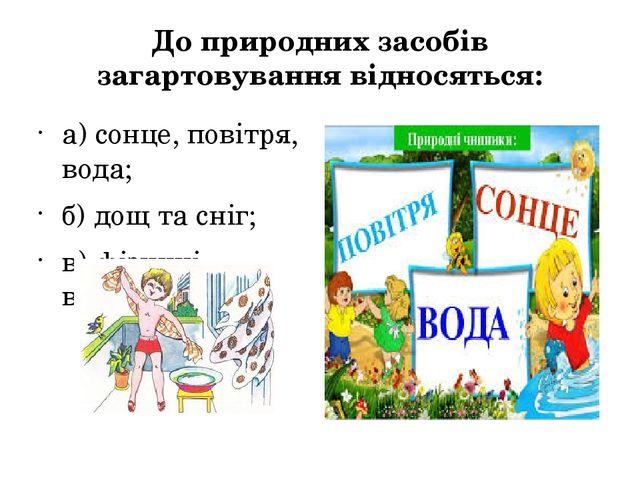 До природних засобів загартовування відносяться: а) сонце, повітря, вода;...