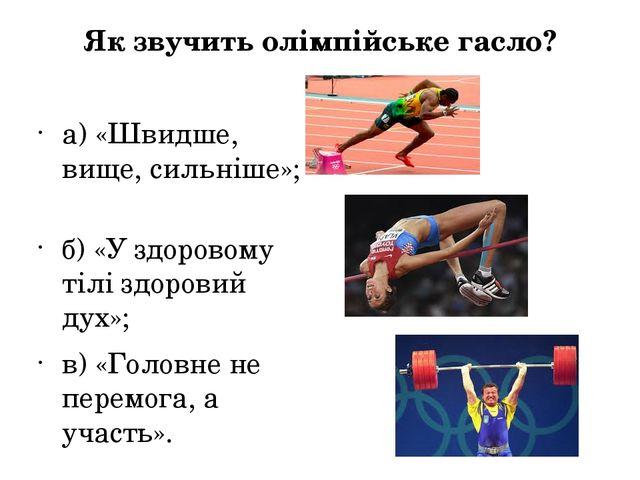 Як звучить олімпійське гасло? а) «Швидше, вище, сильніше»;  б) «У здоровому...