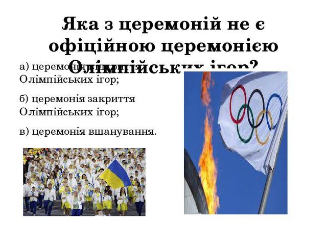 Яка з церемоній не є офіційною церемонією Олімпійських ігор? а) церемонія від...
