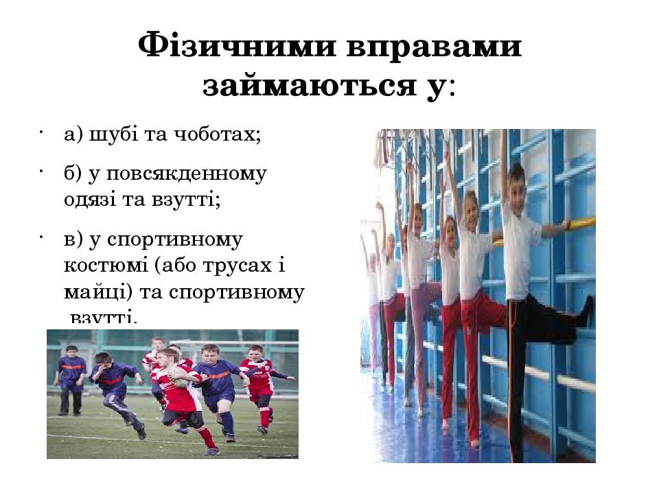 Фізичними вправами займаються у: а) шубі та чоботах;  б) у повсякденному одя...