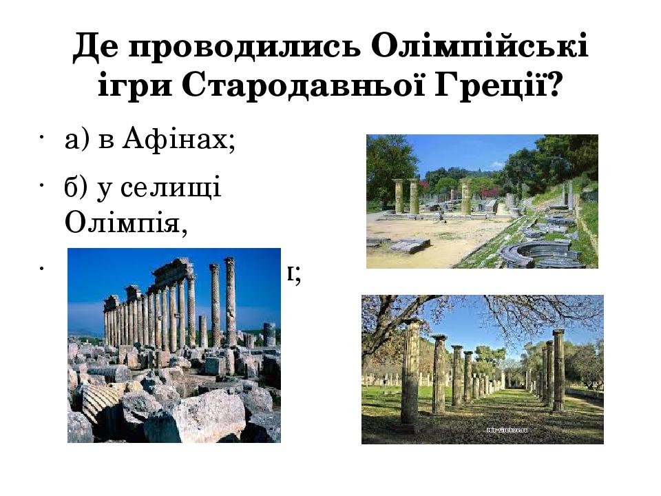 Де проводились Олімпійські ігри Стародавньої Греції? а) в Афінах; б) у сели...