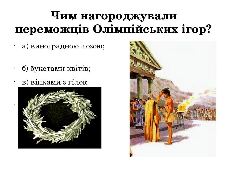 Чим нагороджували переможців Олімпійських ігор? а) виноградною лозою; б) бук...