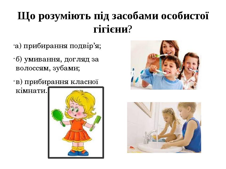Що розуміють під засобами особистої гігієни? а) прибирання подвір'я; б) умив...