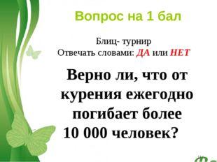 * Вопрос на 1 бал Верно ли, что от курения ежегодно погибает более 10000 чел