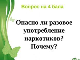 Вопрос на 4 бала Опасно ли разовое употребление наркотиков? Почему? * Free Po