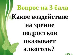 Вопрос на 3 бала Какое воздействие на зрение подростков оказывает алкоголь? F