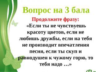 Вопрос на 3 бала Продолжите фразу: «Если ты не чувствуешь красоту цветов, есл