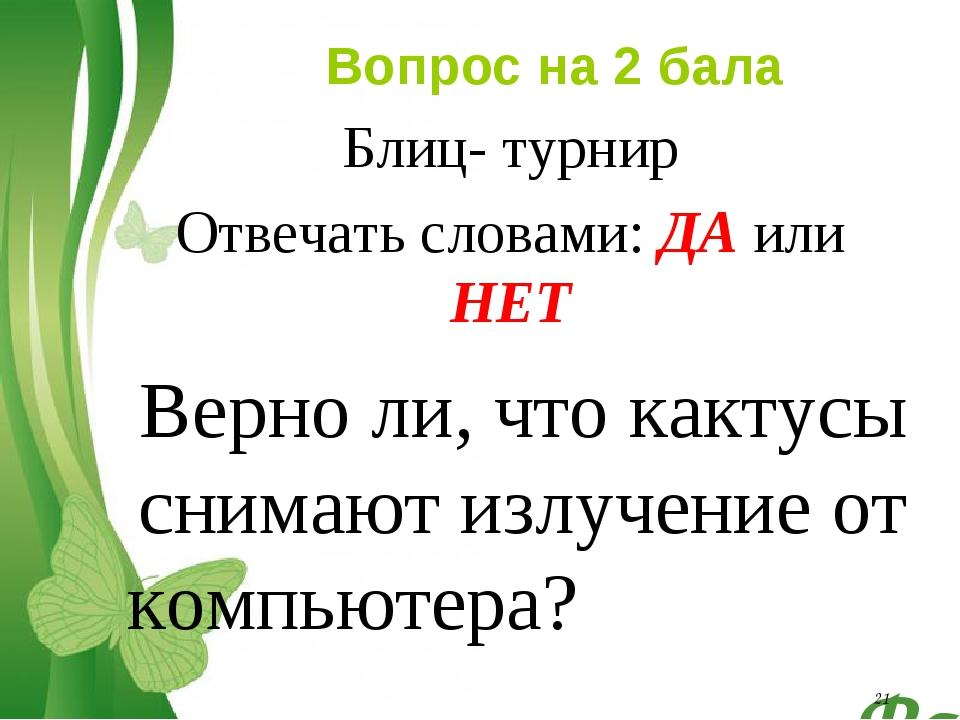 * Вопрос на 2 бала Блиц- турнир Отвечать словами: ДА или НЕТ Верно ли, что ка...