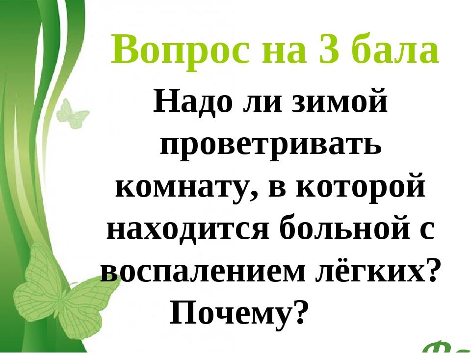 Вопрос на 3 бала Надо ли зимой проветривать комнату, в которой находится боль...