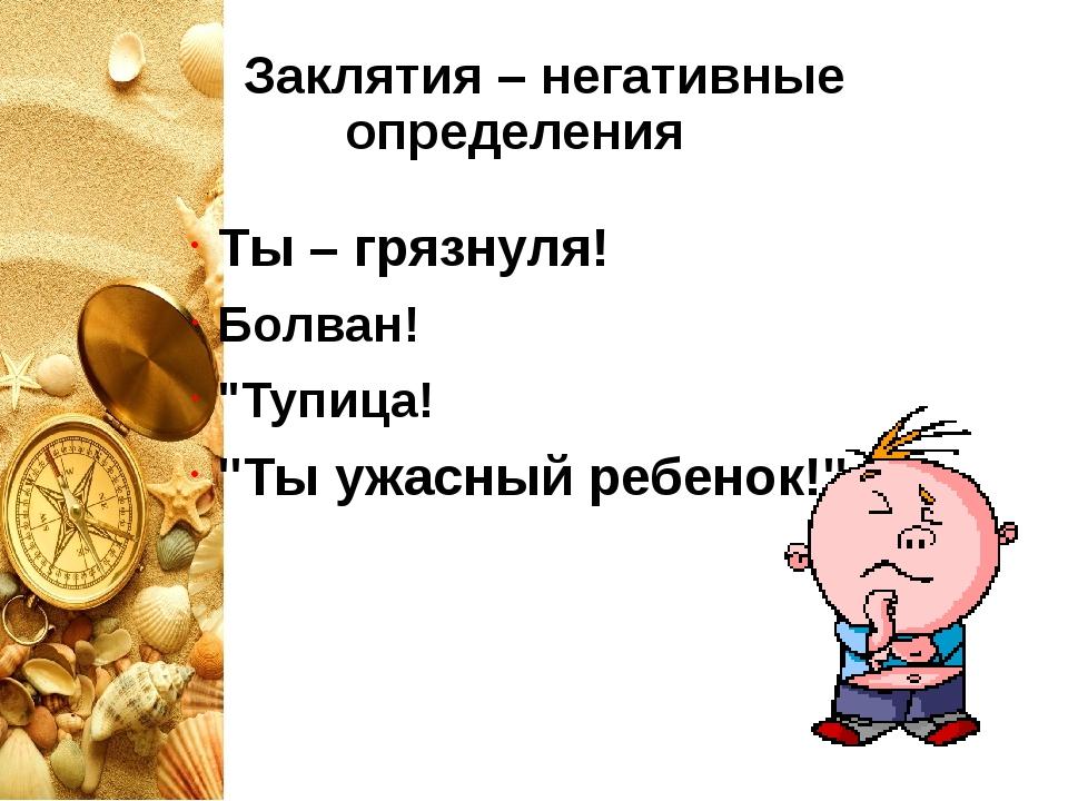 """Заклятия – негативные определения Ты – грязнуля! Болван! """"Тупица! """"Ты ужасны..."""