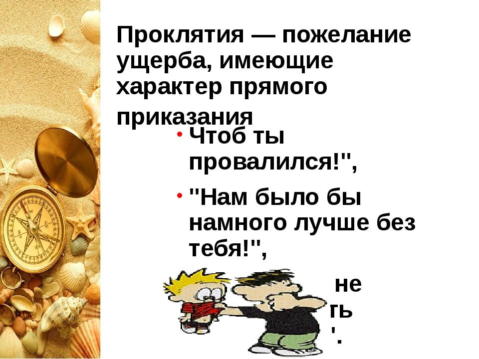 Проклятия — пожелание ущерба, имеющие характер прямого приказания Чтоб ты про...