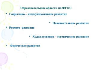 Образовательные области по ФГОС: Социально – коммуникативное развитие Познава
