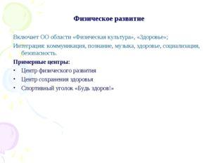 Физическое развитие Включает ОО области «Физическая культура», «Здоровье»; Ин
