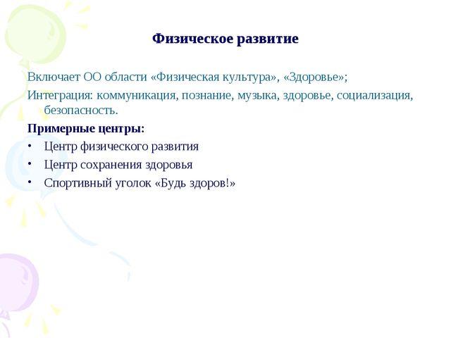 Физическое развитие Включает ОО области «Физическая культура», «Здоровье»; Ин...