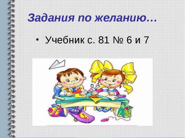 Задания по желанию… Учебник с. 81 № 6 и 7