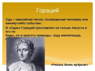 Гораций Ода —хвалебная песня, посвященная человеку или какому-либо событию. В