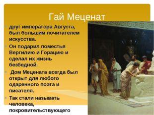Гай Меценат друг императора Августа, был большим почитателем искусства. Он по