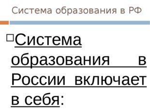 Система образования в РФ Система образования в России включает в себя: образо