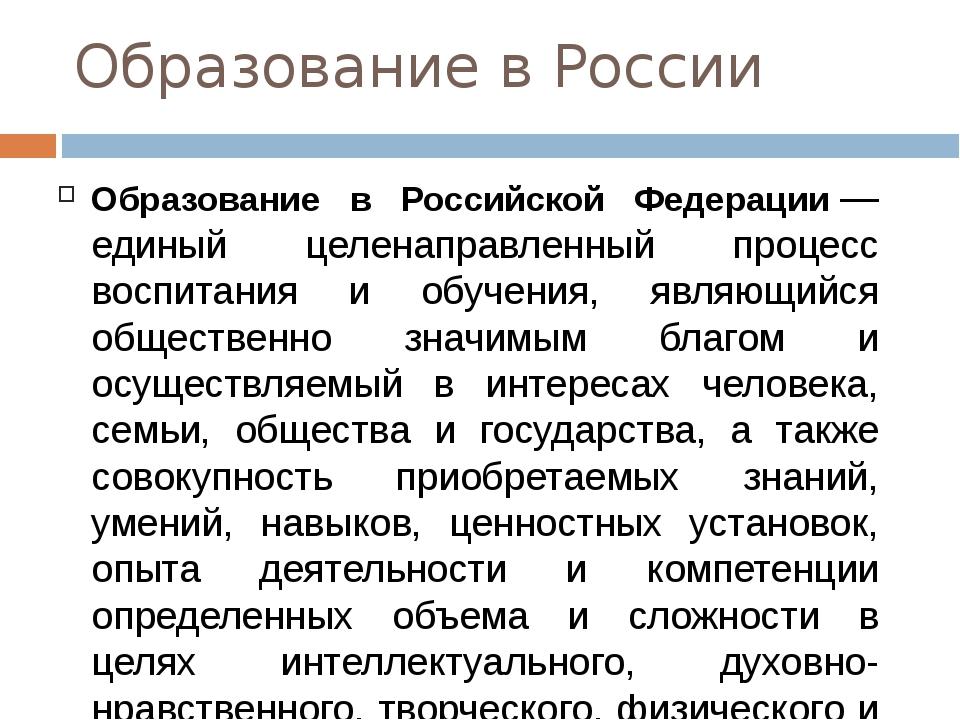 Образование в России Образование в Российской Федерации— единый целенаправле...