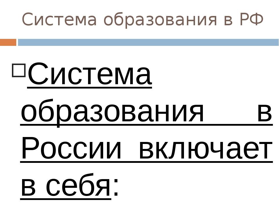 Система образования в РФ Система образования в России включает в себя: образо...