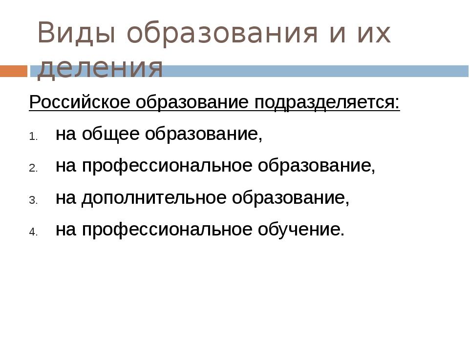 Виды образования и их деления Российское образование подразделяется: на общее...