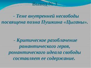 Вывод № 3 - Теме внутренней несвободы посвящена поэма Пушкина «Цыганы». - Кри