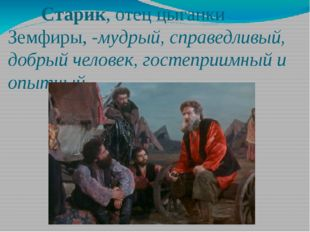 Старик, отец цыганки Земфиры, -мудрый, справедливый, добрый человек, гостепр