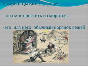 Старый цыган- страдалец - он смог простить и смириться -это для него обычный