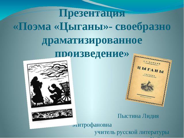 Презентация «Поэма «Цыганы»- своебразно драматизированное произведение» Пысти...