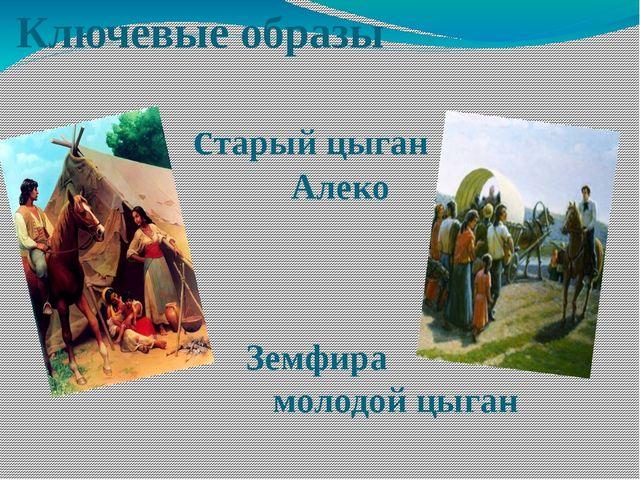 Ключевые образы старый цыган Алеко Земфира молодой цыган